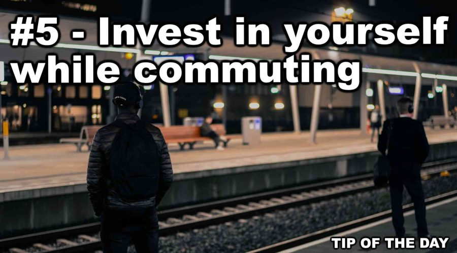 Invest in yourself while commuting [Tip of the day #5]